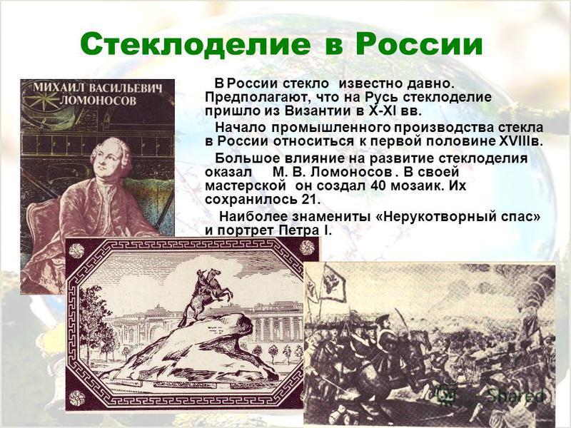 Стеклоделие в России В России стекло известно давно. Предполагают, что на Русь стеклоделие пришло из Византии в X-XI вв. Начало промышленного производства стекла в России относиться к первой половине XVIIIв. Большое влияние на развитие стеклоделия ок