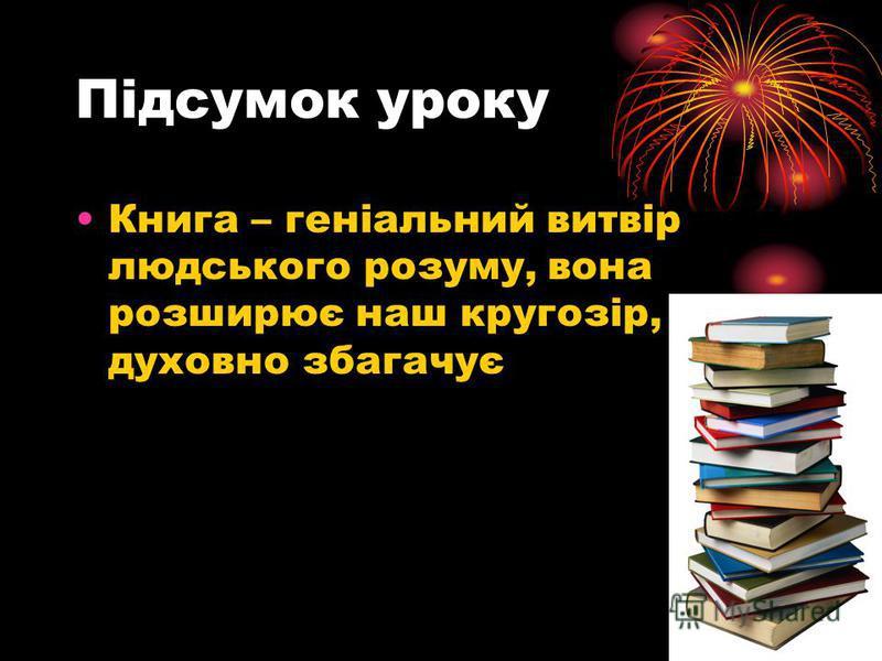 Підсумок уроку Книга – геніальний витвір людського розуму, вона розширює наш кругозір, духовно збагачує
