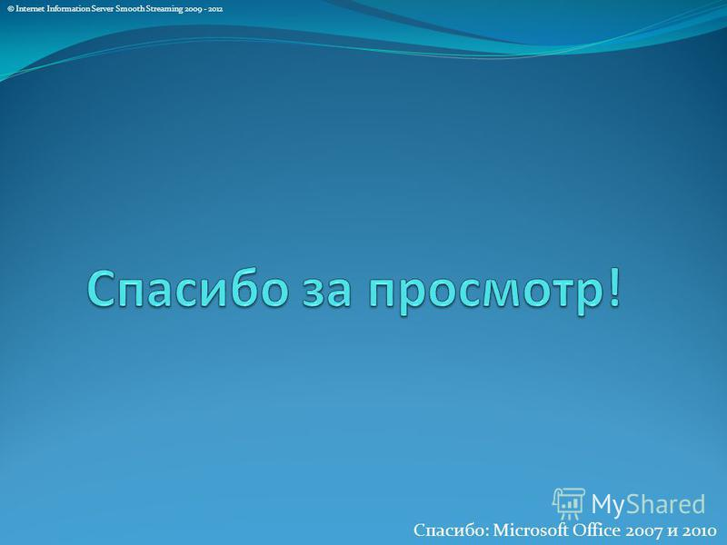 © Internet Information Server Smooth Streaming 2009 - 2012 Спасибо: Microsoft Office 2007 и 2010
