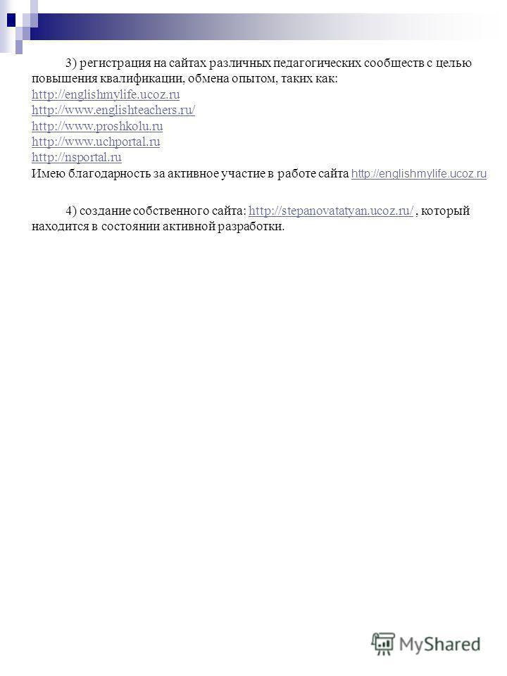 3) регистрация на сайтах различных педагогических сообществ с целью повышения квалификации, обмена опытом, таких как: http://englishmylife.ucoz.ru http://www.englishteachers.ru/ http://www.proshkolu.ru http://www.uchportal.ru http://nsportal.ru Имею