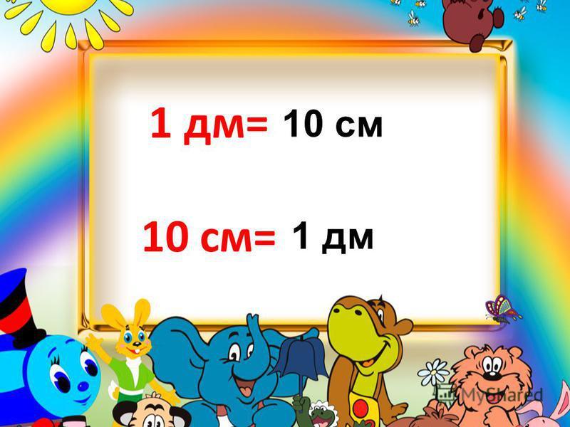 1 дм= 10 см= 10 см 1 дм