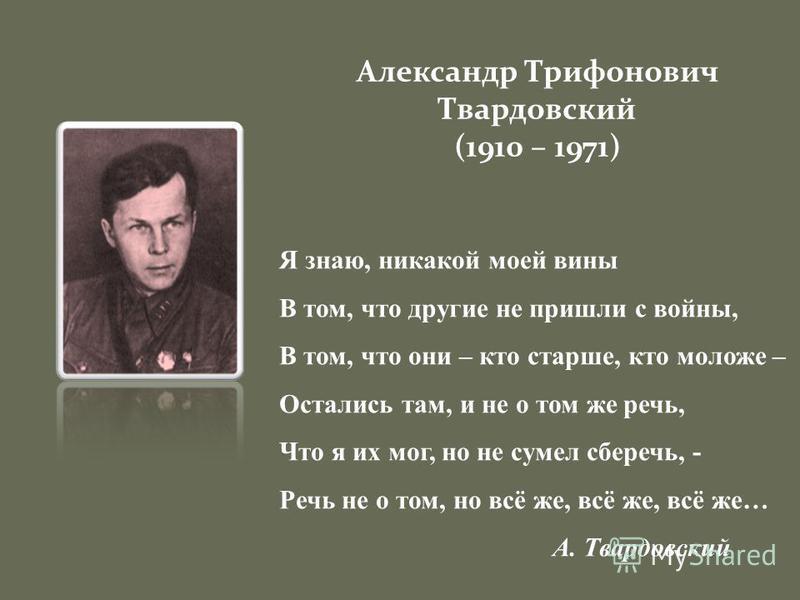 Александр Трифонович Твардовский (1910 – 1971) Я знаю, никакой моей вины В том, что другие не пришли с войны, В том, что они – кто старше, кто моложе – Остались там, и не о том же речь, Что я их мог, но не сумел сберечь, - Речь не о том, но всё же, в