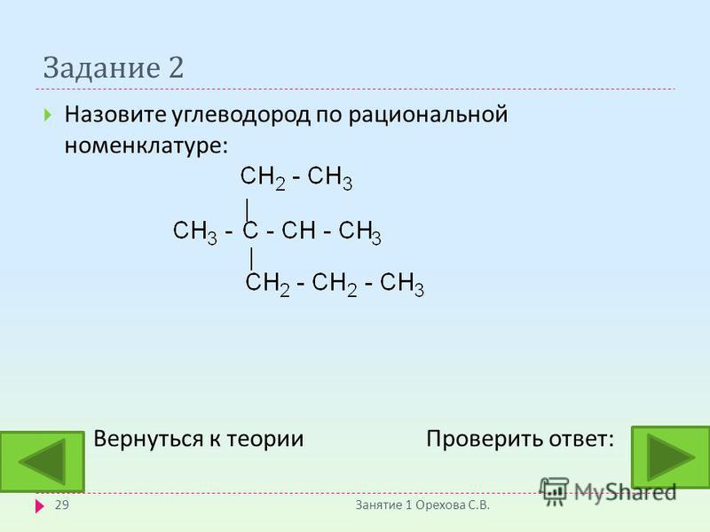 Задание 2 Назовите углеводород по рациональной номенклатуре : Вернуться к теории Проверить ответ : Занятие 1 Орехова С. В. 29 :