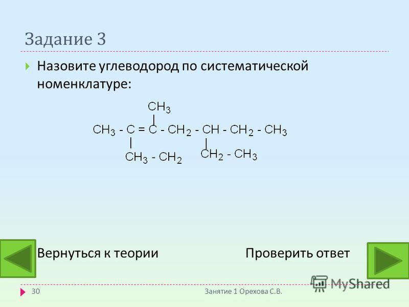 Задание 3 Назовите углеводород по систематической номенклатуре : Вернуться к теории Проверить ответ Занятие 1 Орехова С. В. 30