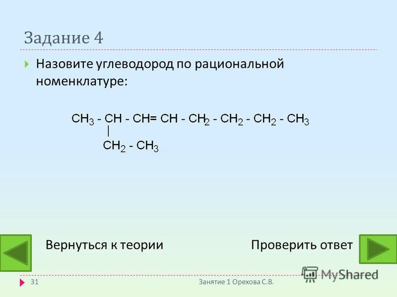 Задание 4 Назовите углеводород по рациональной номенклатуре : Вернуться к теории Проверить ответ Занятие 1 Орехова С. В. 31