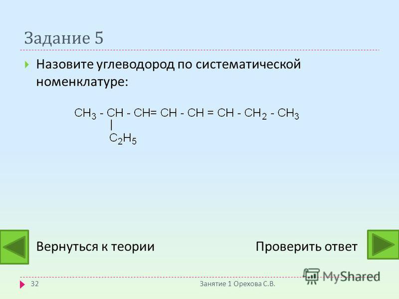 Задание 5 Назовите углеводород по систематической номенклатуре : Вернуться к теории Проверить ответ Занятие 1 Орехова С. В. 32