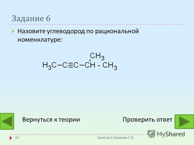 Задание 6 Назовите углеводород по рациональной номенклатуре : Вернуться к теории Проверить ответ Занятие 1 Орехова С. В. 33