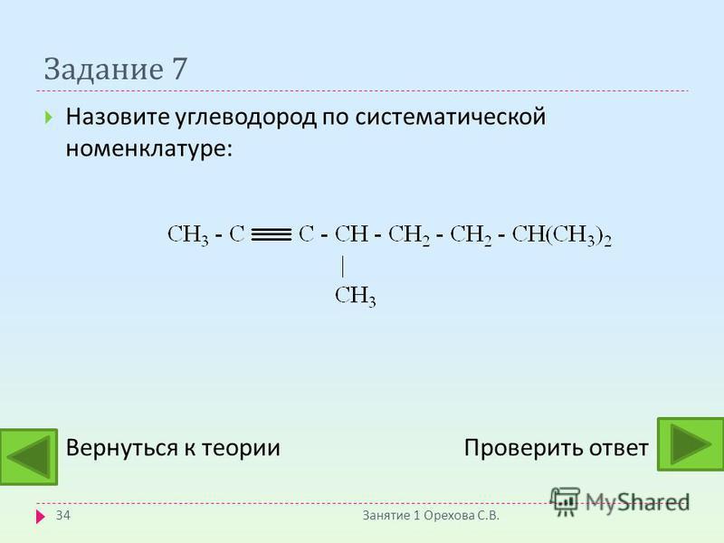 Задание 7 Занятие 1 Орехова С. В. 34 Назовите углеводород по систематической номенклатуре : Вернуться к теории Проверить ответ