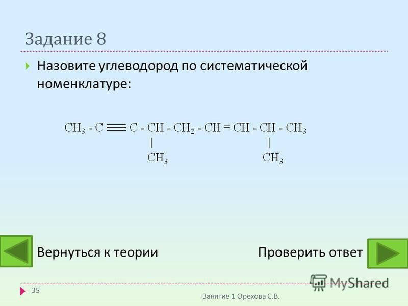 Задание 8 Назовите углеводород по систематической номенклатуре : Вернуться к теории Проверить ответ Занятие 1 Орехова С. В. 35
