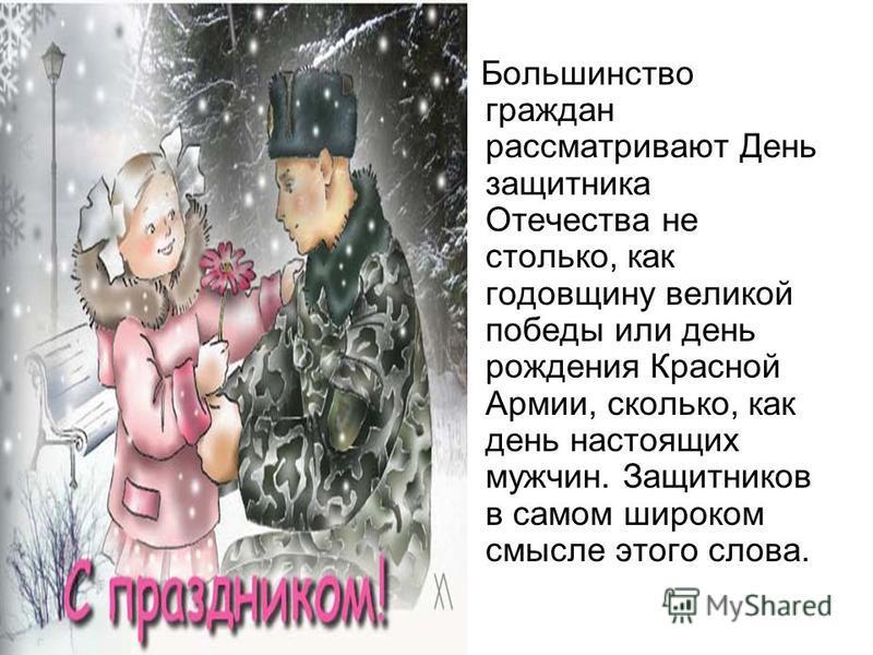 Большинство граждан рассматривают День защитника Отечества не столько, как годовщину великой победы или день рождения Красной Армии, сколько, как день настоящих мужчин. Защитников в самом широком смысле этого слова.