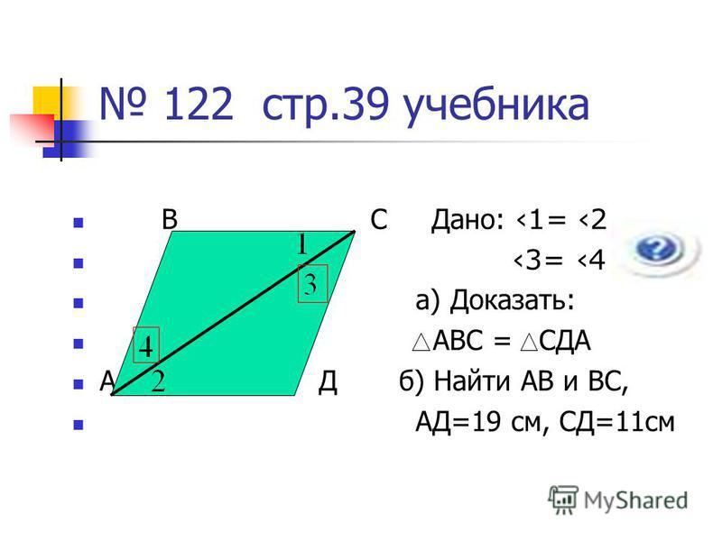 122 стр.39 учебника В С Дано: 1= 2 3= 4 а) Доказать: АВС = СДА А Д б) Найти АВ и ВС, АД=19 см, СД=11 см