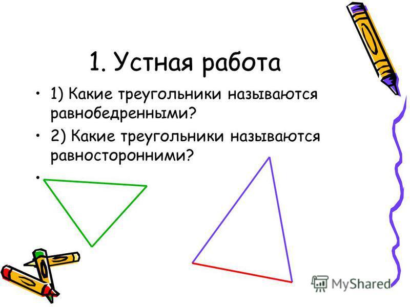 1. Устная работа 1) Какие треугольники называются равнобедренными? 2) Какие треугольники называются равносторонними?