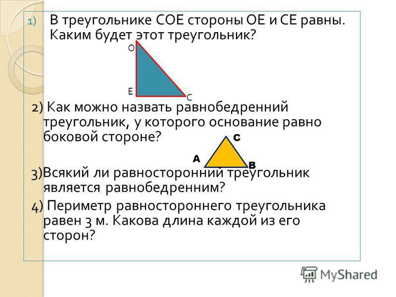 1) В треугольнике СОЕ стороны ОЕ и СЕ равны. Каким будет этот треугольник ? 2) Как можно назвать равнобедренный треугольник, у которого основание равно боковой стороне ? 3) Всякий ли равносторонний треугольник является равнобедренным ? 4) Периметр ра