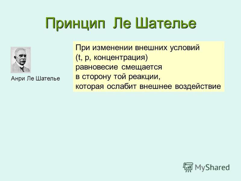 Принцип Ле Шателье Анри Ле Шателье При изменении внешних условий (t, p, концентрация) равновесие смещается в сторону той реакции, которая ослабит внешнее воздействие