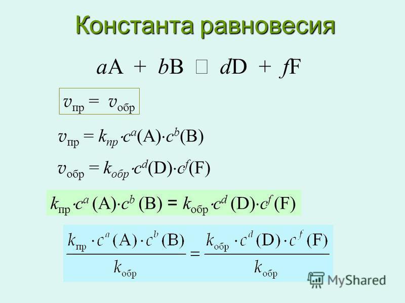 Константа равновесия aA + bB dD + fF v пр = v обр v пр = k пр c a (A) c b (B) v обр = k обр c d (D) c f (F) k пр c a (A) c b (B) = k обр c d (D) c f (F)