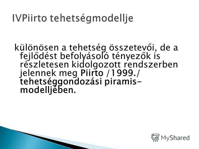 különösen a tehetség összetevői, de a fejlődést befolyásoló tényezők is részletesen kidolgozott rendszerben jelennek meg Piirto /1999./ tehetséggondozási piramis- modelljében.