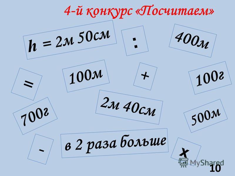 4-й конкурс «Посчитаем» 400 м h = 2 м 50 см 2 м 40 см в 2 раза больше 100 м 100 г 700 г 500 м + = - х : 10