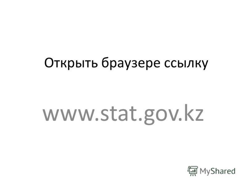 Открыть браузере ссылку www.stat.gov.kz