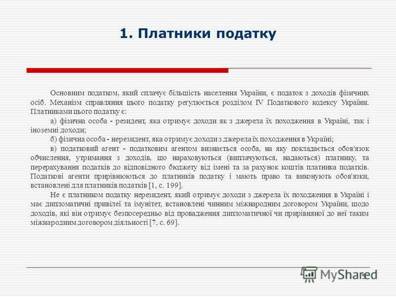 1. Платники податку 5 Основним податком, який сплачує більшість населення України, є податок з доходів фізичних осіб. Механізм справляння цього податку регулюється розділом IV Податкового кодексу України. Платниками цього податку є: а) фізична особа