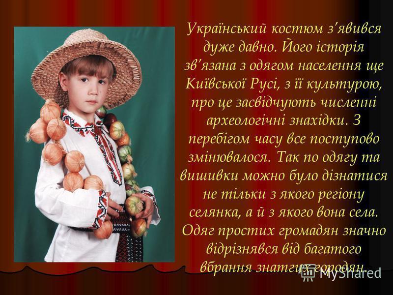 Український костюм зявився дуже давно. Його історія звязана з одягом населення ще Київської Русі, з її культурою, про це засвідчують численні археологічні знахідки. З перебігом часу все поступово змінювалося. Так по одягу та вишивки можно було дізнат