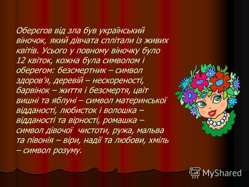 Оберєгов від зла був український віночок, який дівчата сплітали із живих квітів. Усього у повному віночку було 12 квіток, кожна була символом і оберегом: безсмертник – символ здоровя, деревій – нескореності, барвінок – життя і безсмертя, цвіт вишні т