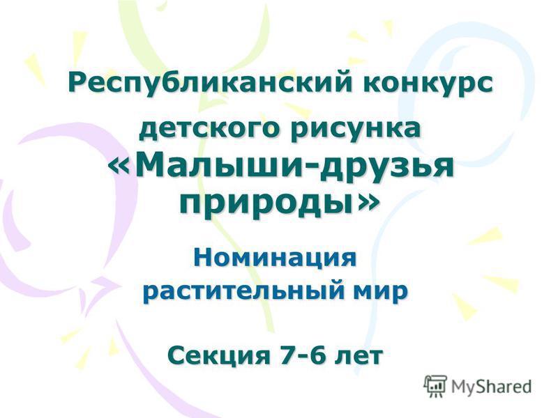 Республиканский конкурс детского рисунка «Малыши-друзья природы» Номинация растительный мир Секция 7-6 лет