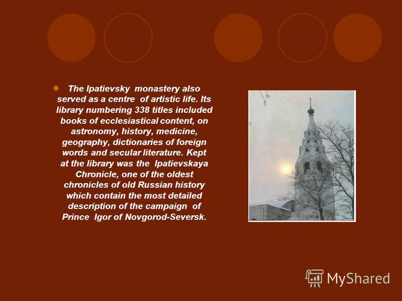 The Ipatievsky monastery also served as a centre of artistic life. Its library numbering 338 titles included books of ecclesiastical content, on astronomy, history, medicine, geography, dictionaries of foreign words and secular literature. Kept at th