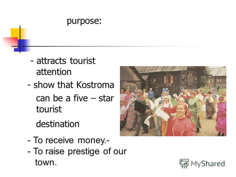 purpose: - attracts tourist attention - show that Kostroma can be a five – star tourist destination - To receive money.- - To raise prestige of our town.