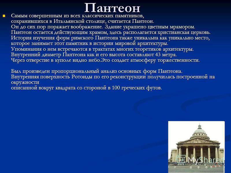 Пантеон Самым совершенным из всех классических памятников, сохранившихся в Итальянской столице, считается Пантеон. Он до сих пор поражает воображение. Здание украшено цветным мрамором. Пантеон остается действующим храмом, здесь располагается христиан