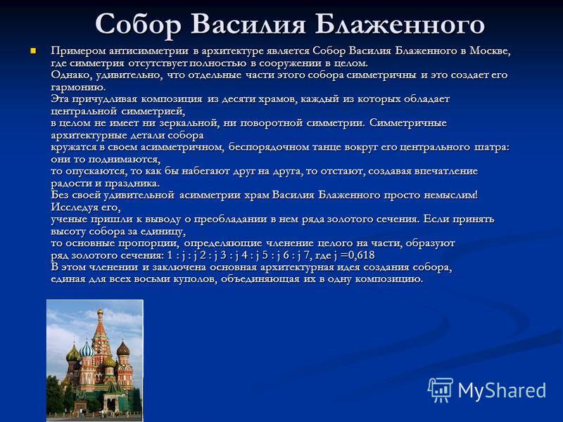 Собор Василия Блаженного Примером антисимметрии в архитектуре является Собор Василия Блаженного в Москве, где симметрия отсутствует полностью в сооружении в целом. Однако, удивительно, что отдельные части этого собора симметричны и это создает его га