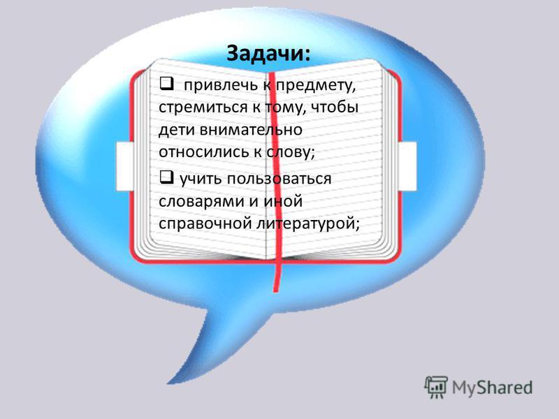 Задачи: привлечь к предмету, стремиться к тому, чтобы дети внимательно относились к слову; учить пользоваться словарями и иной справочной литературой;