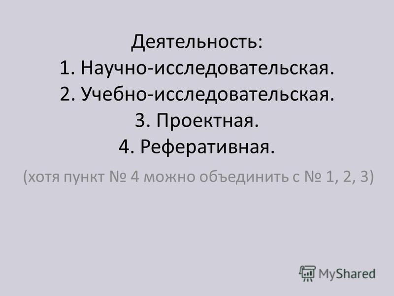 Деятельность: 1. Научно-исследовательская. 2. Учебно-исследовательская. 3. Проектная. 4. Реферативная. (хотя пункт 4 можно объединить с 1, 2, 3)
