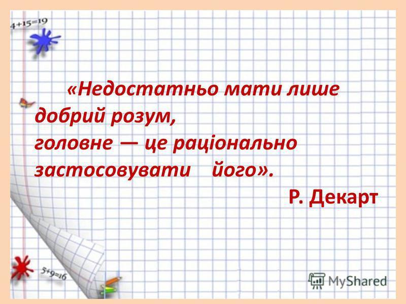« Недостатньо мати лише добрий розум, головне це раціонально застосовувати його». Р. Декарт