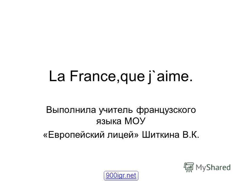 La France,que j`aime. Выполнила учитель французского языка МОУ «Европейский лицей» Шиткина В.К. 900igr.net
