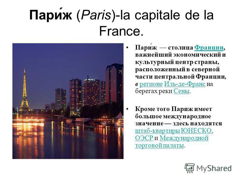 Пари́ж (Paris)-la capitale de la France. Пари́ж столица Франции, важнейший экономический и культурный центр страны, расположенный в северной части центральной Франции, в регионе Иль-де-Франс на берегах реки Сены.Франциирегионе Иль-де-Франс Сены Кроме