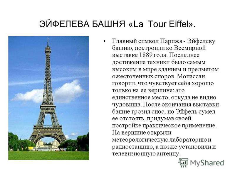 ЭЙФЕЛЕВА БАШНЯ «La Tour Eiffel». Главный символ Парижа - Эйфелеву башню, построили ко Всемирной выставке 1889 года. Последнее достижение техники было самым высоким в мире зданием и предметом ожесточенных споров. Мопассан говорил, что чувствует себя х