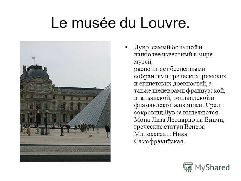 Le musée du Louvre. Лувр, самый большой и наиболее известный в мире музей, располагает бесценными собраниями греческих, римских и египетских древностей, а также шедеврами французской, итальянской, голландской и фламандской живописи. Среди сокровищ Лу