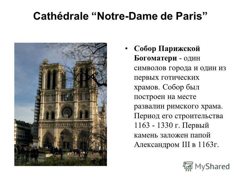 Cathédrale Notre-Dame de Paris Собор Парижской Богоматери - один символов города и один из первых готических храмов. Собор был построен на месте развалин римского храма. Период его строительства 1163 - 1330 г. Первый камень заложен папой Александром