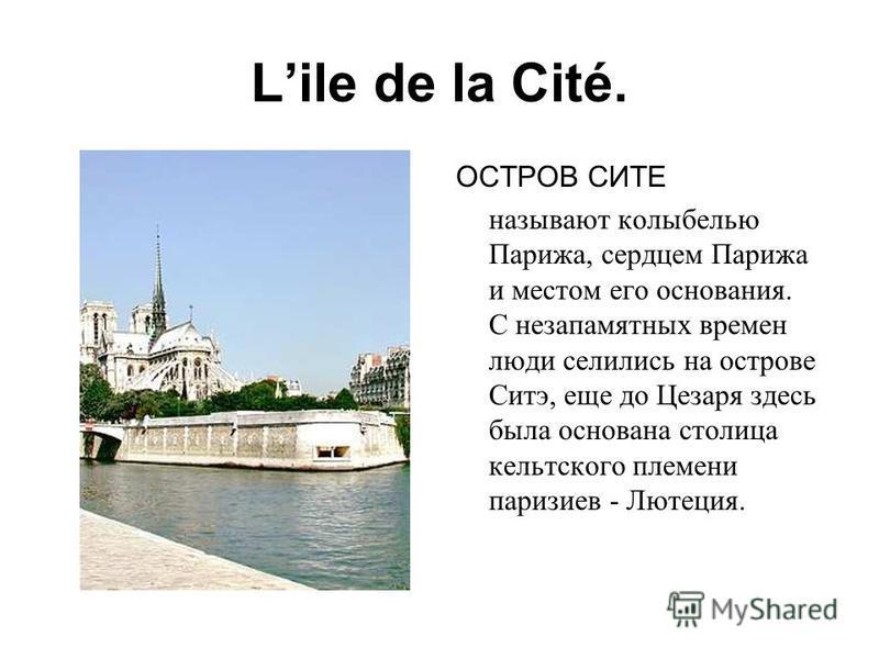 Lile de la Cité. ОСТРОВ СИТЕ называют колыбелью Парижа, сердцем Парижа и местом его основания. С незапамятных времен люди селились на острове Ситэ, еще до Цезаря здесь была основана столица кельтского племени паризиев - Лютеция.