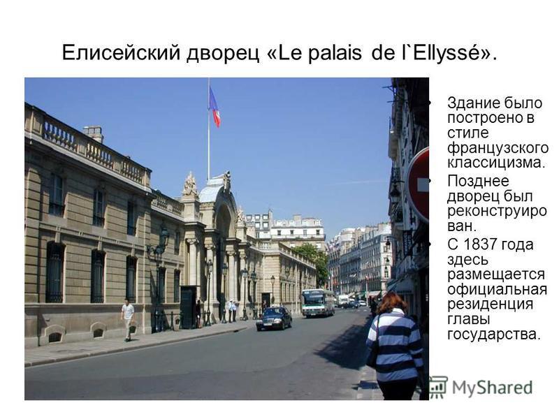 Елисейский дворец «Le palais de l`Ellyssé». Здание было построено в стиле французского классицизма. Позднее дворец был реконструирован. С 1837 года здесь размещается официальная резиденция главы государства.