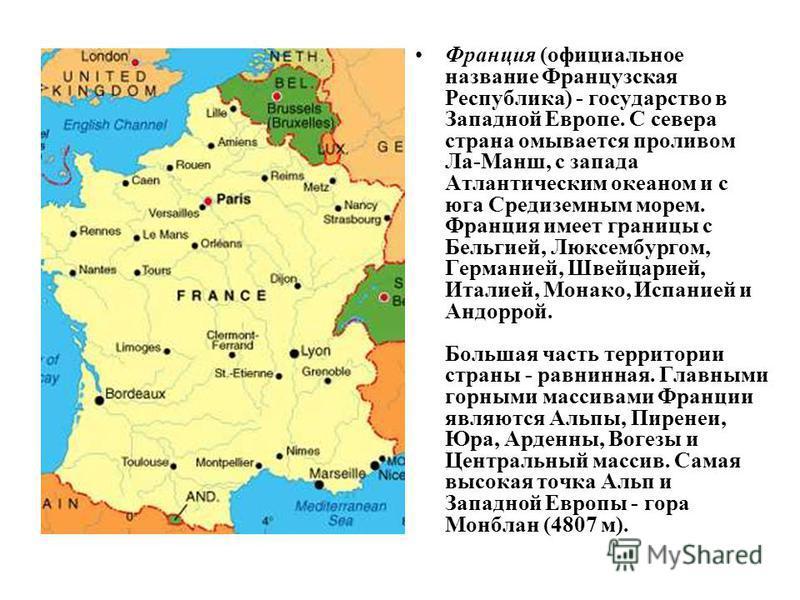 Франция (официальное название Французская Республика) - государство в Западной Европе. С севера страна омывается проливом Ла-Манш, с запада Атлантическим океаном и с юга Средиземным морем. Франция имеет границы с Бельгией, Люксембургом, Германией, Шв