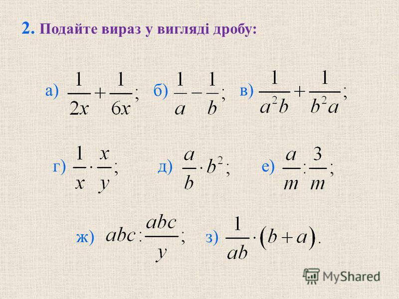 б) в) г) д) е) ж) з) 2. Подайте вираз у виглядi дробу: а)