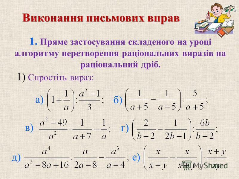 Виконання письмових вправ 1. Пряме застосування складеного на уроцi алгоритму перетворення рацiональних виразiв на рацiональний дрiб. б) в) г) д) е) 1) Спростiть вираз: а)