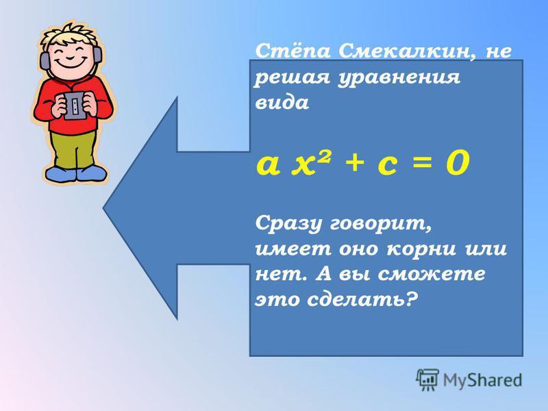 Стёпа Смекалкин, не решая уравнения вида a x² + с = 0 Сразу говорит, имеет оно корни или нет. А вы сможете это сделать?