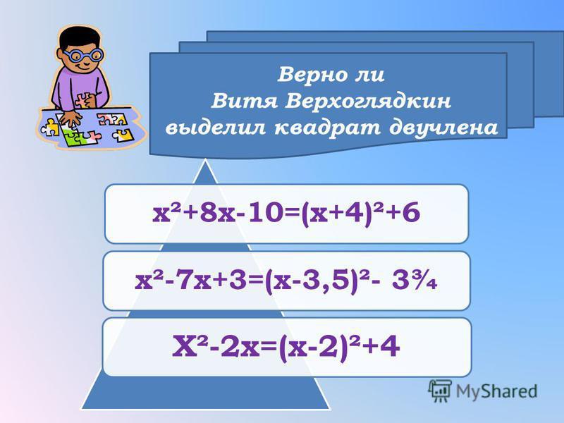 Верно ли Витя Верхоглядкин выделил квадрат двучлена х²+8 х-10=(х+4)²+6 х²-7 х+3=(х-3,5)²- 3¾ Х²-2 х=(х-2)²+4