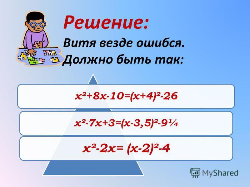 Решение: Витя везде ошибся. Должно быть так: х²+8 х-10=(х+4)²-26 х²-7 х+3=(х-3,5)²-9¼ х²-2 х= (х-2)²-4
