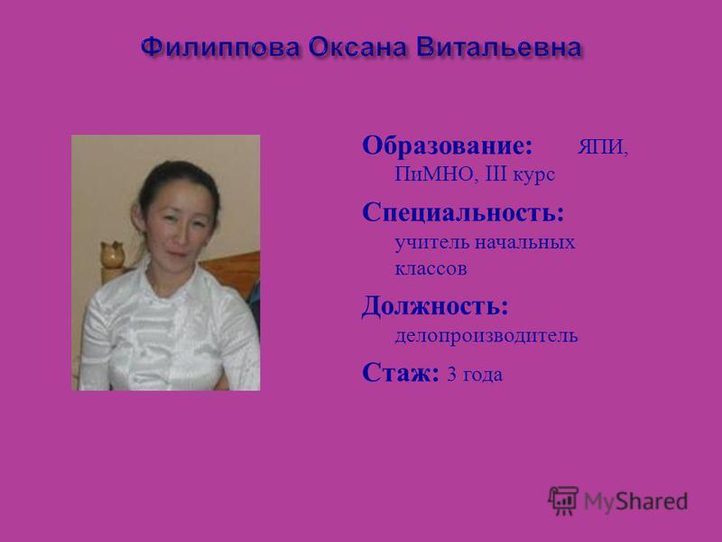 Филиппова Оксана Витальевна Образование : ЯПИ, ПиМНО, III курс Специальность : учитель начальных классов Должность : делопроизводитель Стаж : 3 года