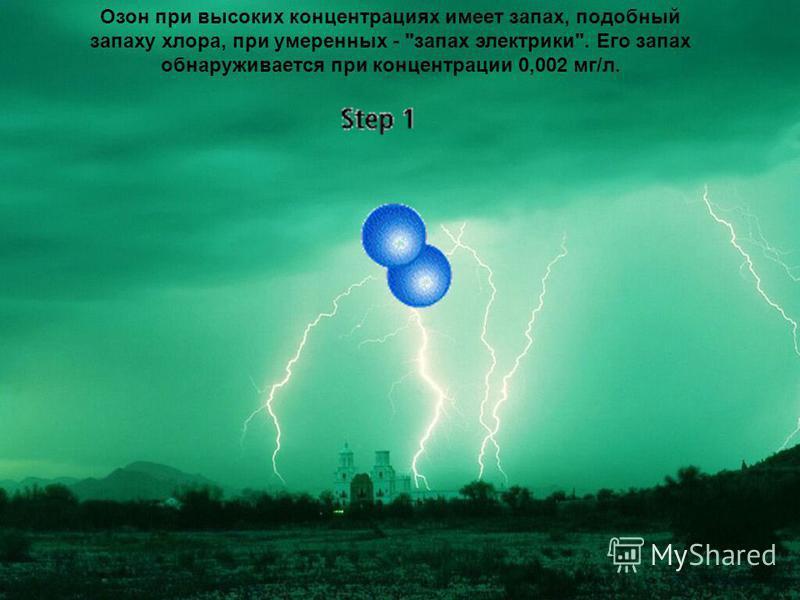 Озон при высоких концентрациях имеет запах, подобный запаху хлора, при умеренных - запах электрики. Его запах обнаруживается при концентрации 0,002 мг/л.