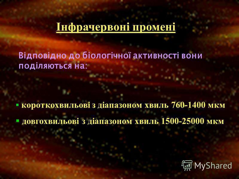 Інфрачервоні промені Відповідно до біологічної активності вони поділяються на: короткохвильові з діапазоном хвиль 760-1400 мкм довгохвильові з діапазоном хвиль 1500-25000 мкм