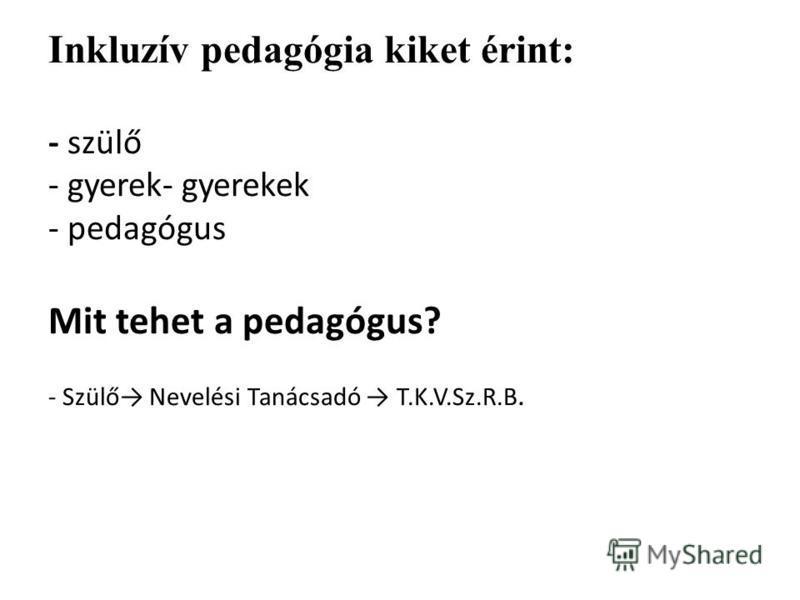 Inkluzív pedagógia kiket érint: - szülő - gyerek- gyerekek - pedagógus Mit tehet a pedagógus? - Szülő Nevelési Tanácsadó T.K.V.Sz.R.B.